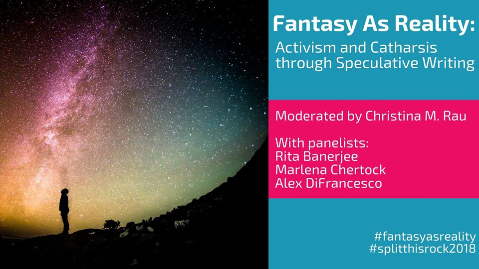 "An image of a silhouetted person staring up at a sky filled with stars and various colors. On the right, text: ""Fantasy As Reality: Activism and Catharsis through Speculative Writing. Moderated by Christina M. Rau With panelists Rita Banerjee Marlena Chertock Alex DiFrancesco #fantasyasreality #splitthisrock2018"""