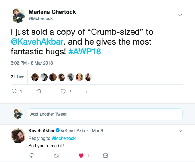 "A picture of a tweet by Marlena Chertock saying ""I just sold a copy of ""Crumb-sized to @KavehAkbar, and he gives the most fantastic hugs! #AWP18."" And beneath, Kaveh responds with ""So hype to read it!"""